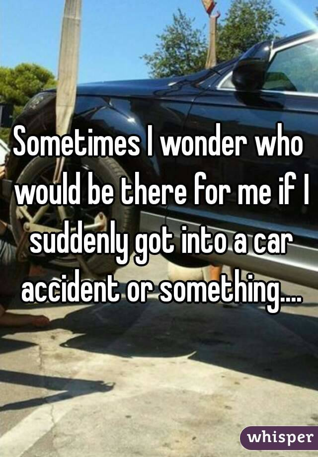 Sometimes I wonder who would be there for me if I suddenly got into a car accident or something....