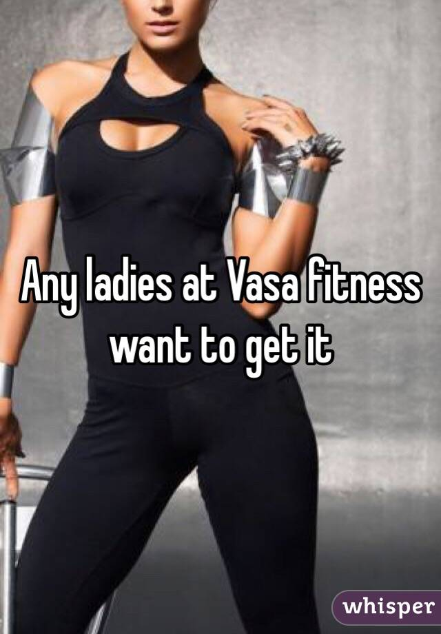 Any ladies at Vasa fitness want to get it