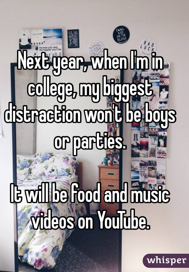 Next year, when I'm in college, my biggest distraction won't be boys or parties.   It will be food and music videos on YouTube.