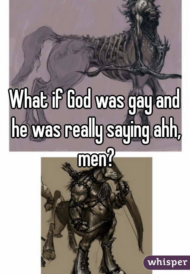 What if God was gay and he was really saying ahh, men?