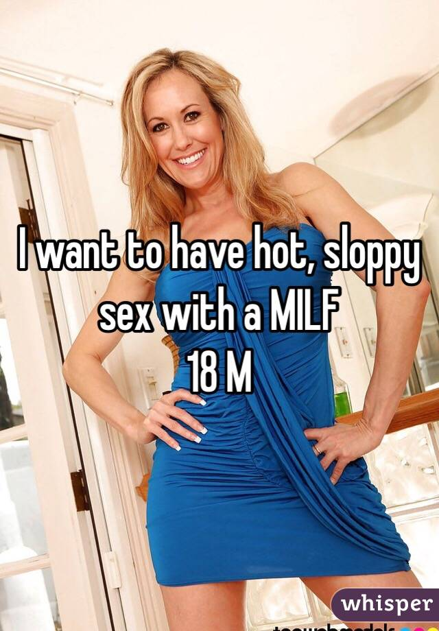 I want to have hot, sloppy sex with a MILF 18 M