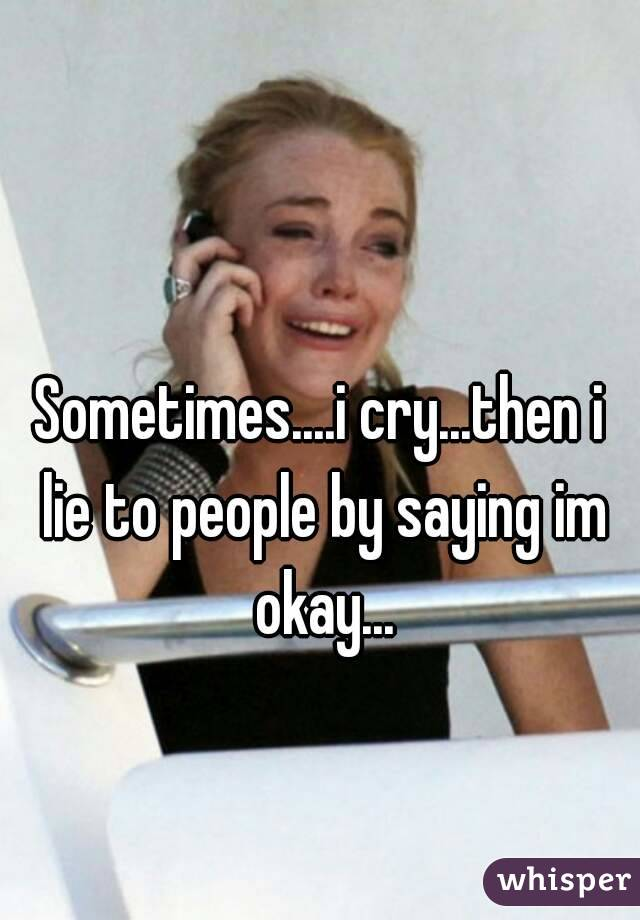 Sometimes....i cry...then i lie to people by saying im okay...