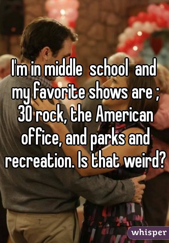 I'm in middle  school  and my favorite shows are ; 30 rock, the American office, and parks and recreation. Is that weird?