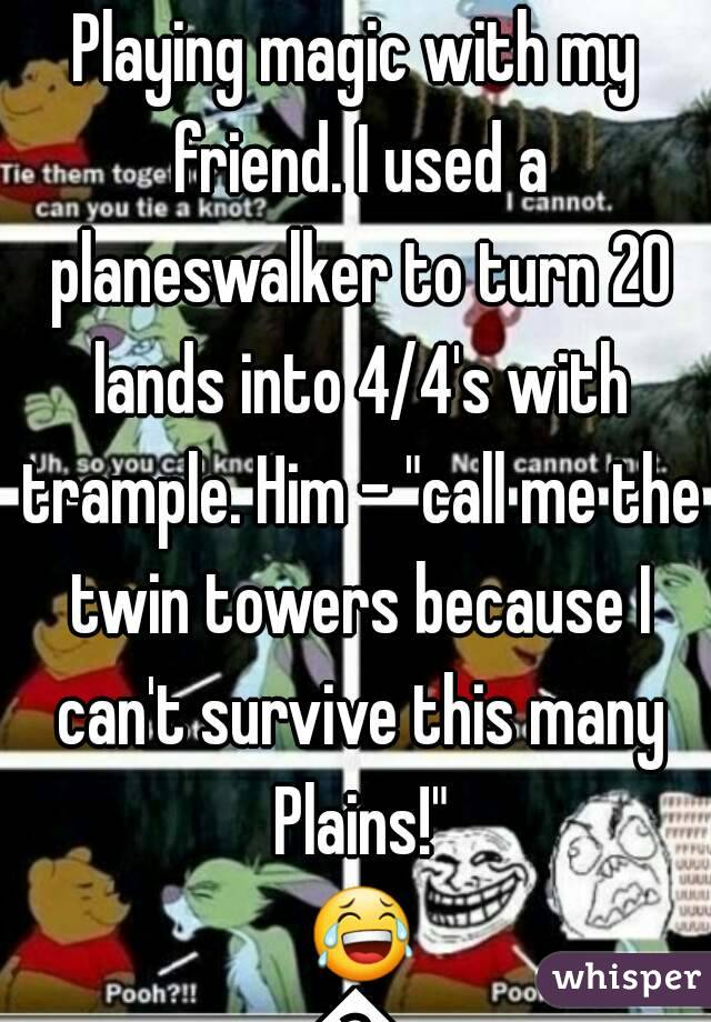 """Playing magic with my friend. I used a planeswalker to turn 20 lands into 4/4's with trample. Him - """"call me the twin towers because I can't survive this many Plains!"""" 😂😂"""