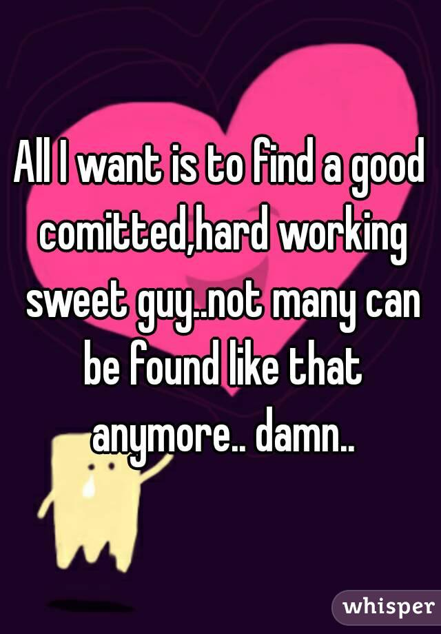 All I want is to find a good comitted,hard working sweet guy..not many can be found like that anymore.. damn..