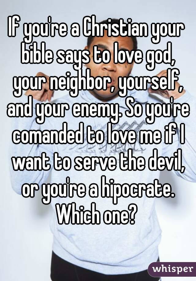 If you're a Christian your bible says to love god, your neighbor, yourself, and your enemy. So you're comanded to love me if I want to serve the devil, or you're a hipocrate. Which one?