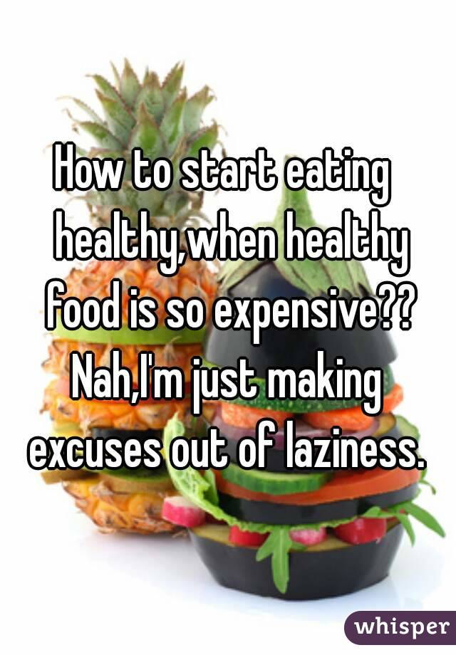 How to start eating  healthy,when healthy food is so expensive?? Nah,I'm just making excuses out of laziness.