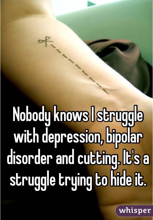 Nobody knows I struggle with depression, bipolar disorder and cutting. It's a struggle trying to hide it.