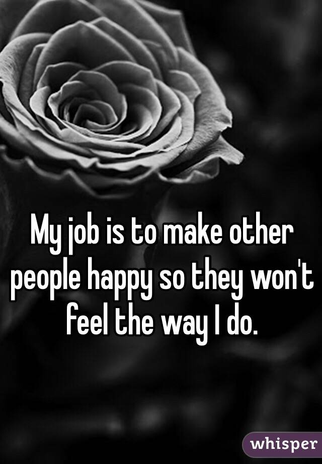 My job is to make other people happy so they won't feel the way I do.