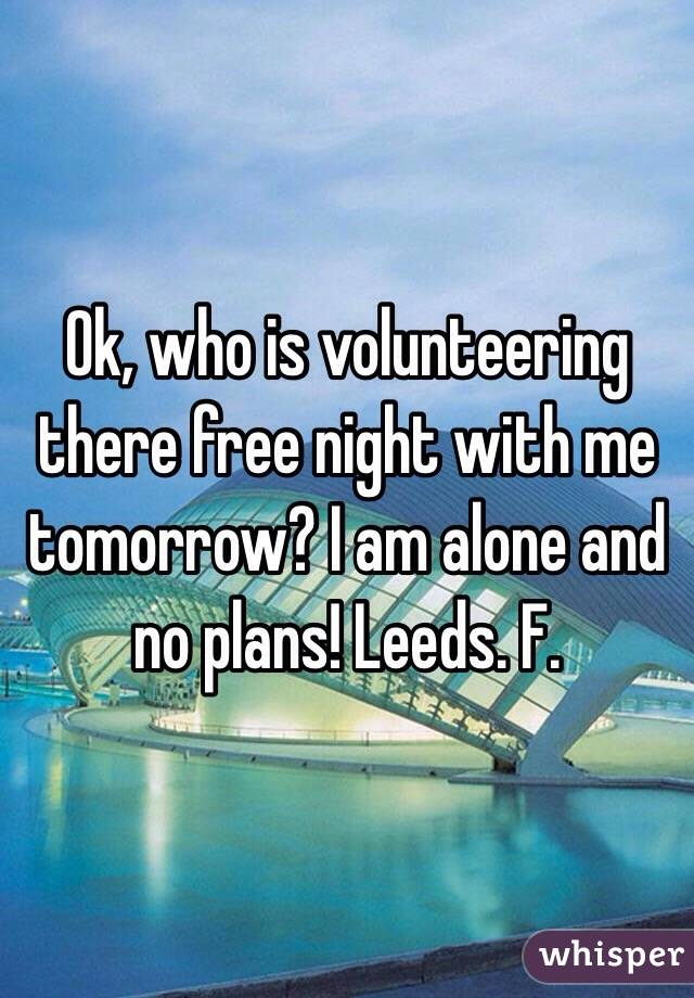 Ok, who is volunteering there free night with me tomorrow? I am alone and no plans! Leeds. F.
