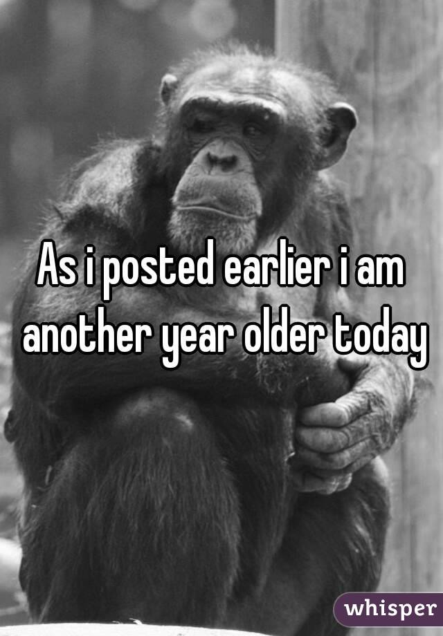 As i posted earlier i am another year older today