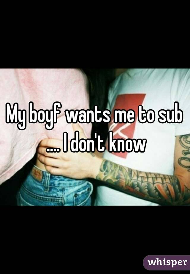 My boyf wants me to sub .... I don't know