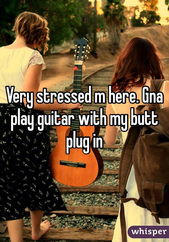 Very stressed m here. Gna play guitar with my butt plug in