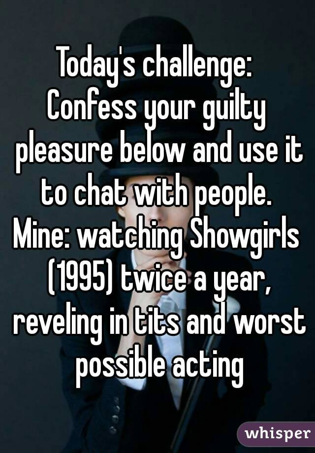 Today's challenge:  Confess your guilty pleasure below and use it to chat with people.  Mine: watching Showgirls (1995) twice a year, reveling in tits and worst possible acting