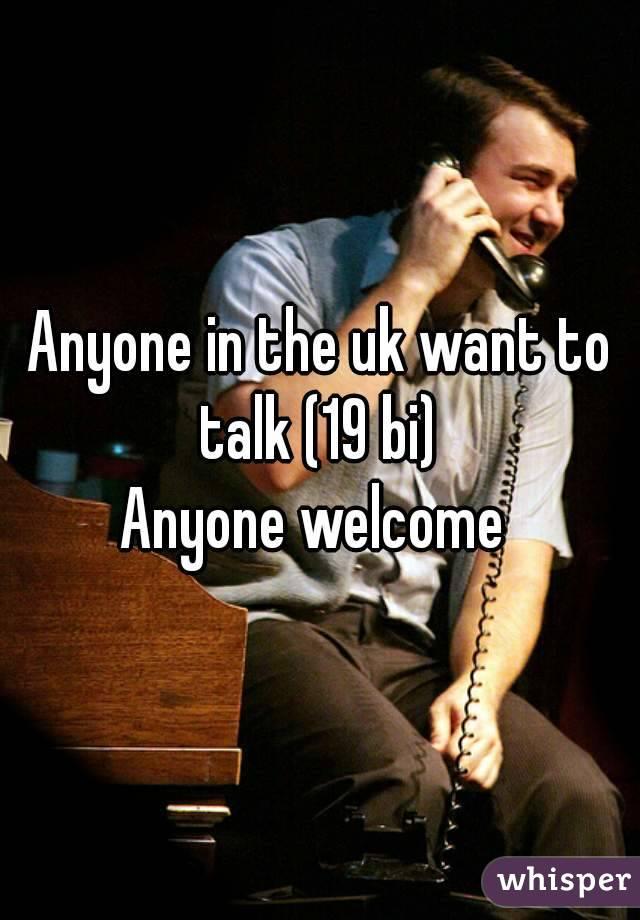 Anyone in the uk want to talk (19 bi)  Anyone welcome