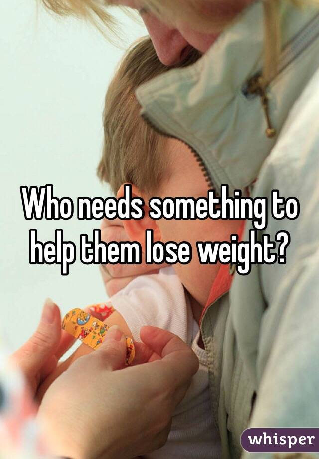 Who needs something to help them lose weight?