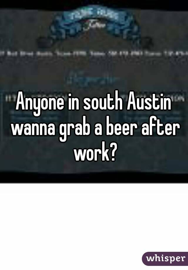Anyone in south Austin wanna grab a beer after work?