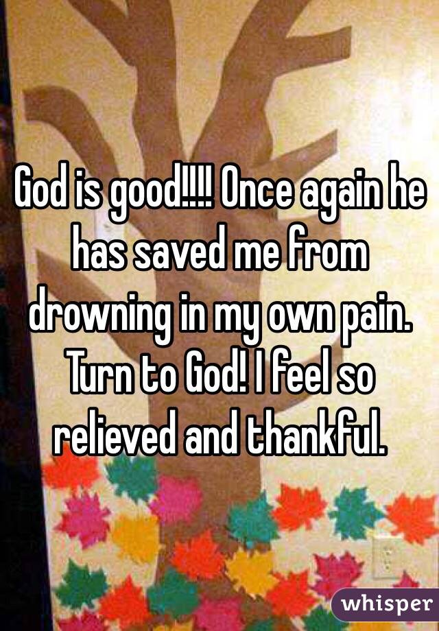 God is good!!!! Once again he has saved me from drowning in my own pain. Turn to God! I feel so relieved and thankful.
