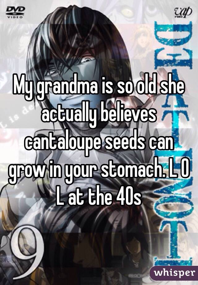 My grandma is so old she actually believes cantaloupe seeds can grow in your stomach. L O L at the 40s