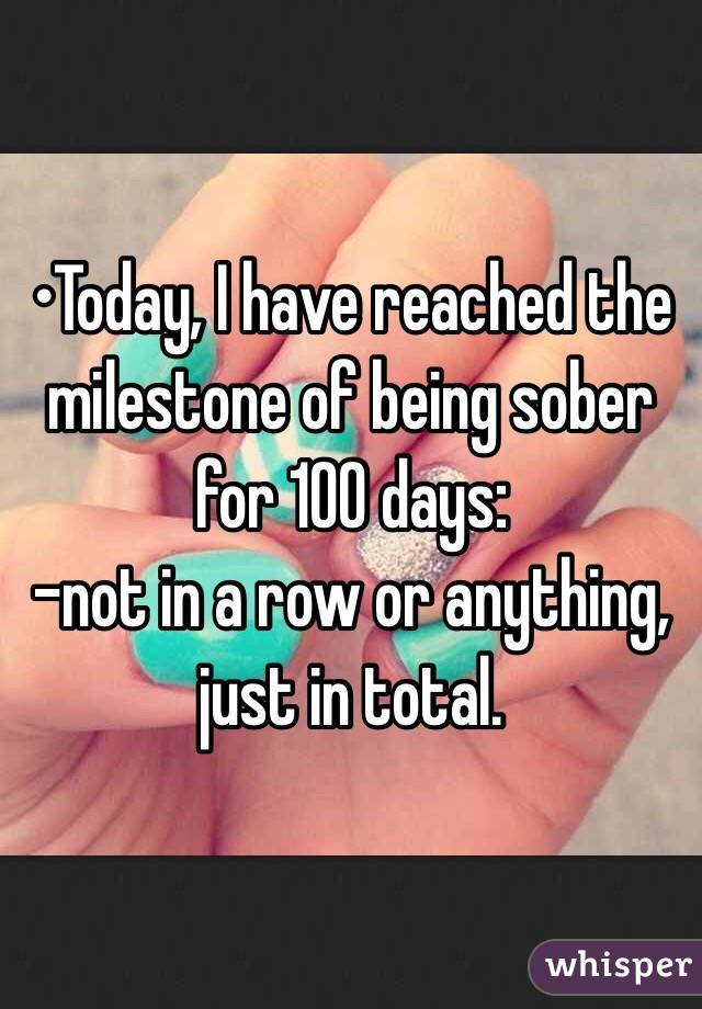 •Today, I have reached the milestone of being sober for 100 days:  -not in a row or anything, just in total.