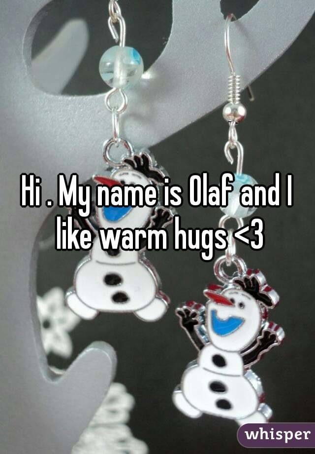 Hi . My name is Olaf and I like warm hugs <3