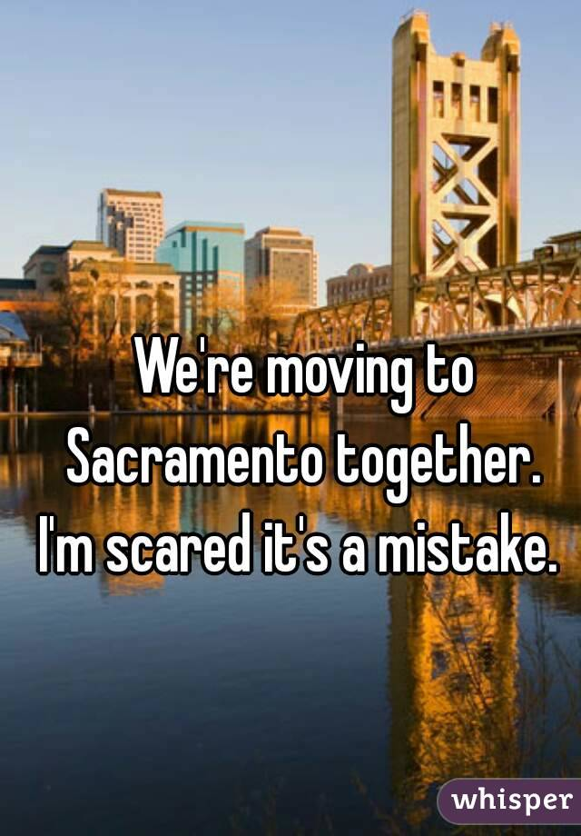 We're moving to Sacramento together.  I'm scared it's a mistake.