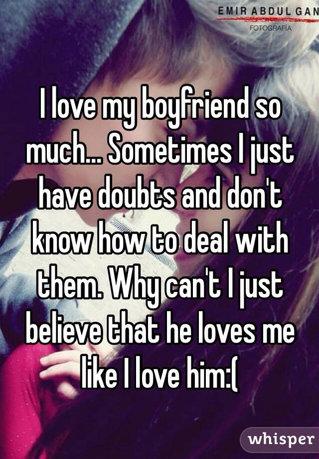 I love my boyfriend so much... Sometimes I just have doubts and don't know how to deal with them. Why can't I just believe that he loves me like I love him:(