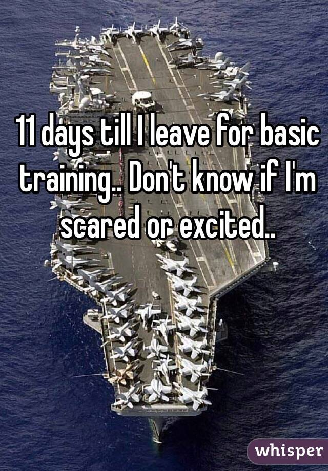 11 days till I leave for basic training.. Don't know if I'm scared or excited..