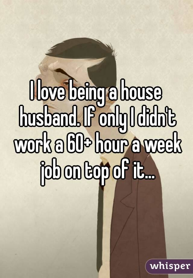 I love being a house husband. If only I didn't work a 60+ hour a week job on top of it...