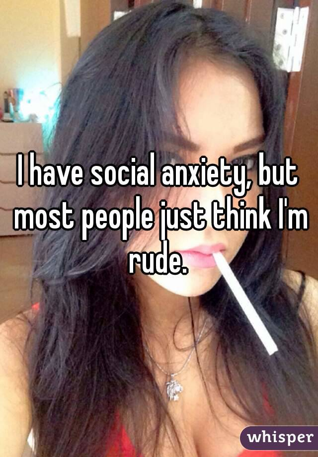 I have social anxiety, but most people just think I'm rude.