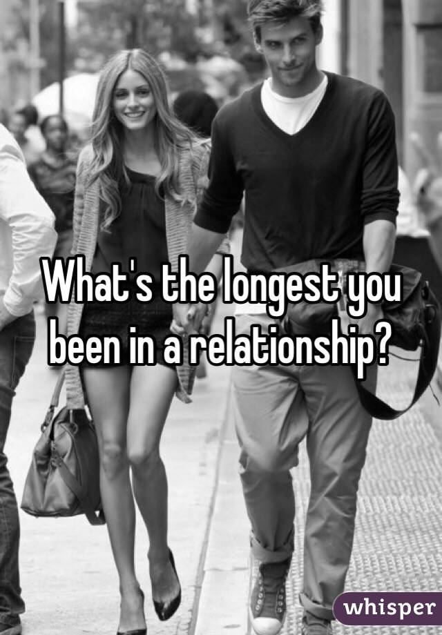 What's the longest you been in a relationship?