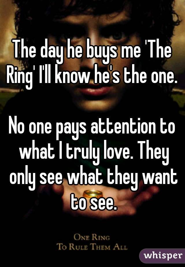 The day he buys me 'The Ring' I'll know he's the one.   No one pays attention to what I truly love. They only see what they want to see.