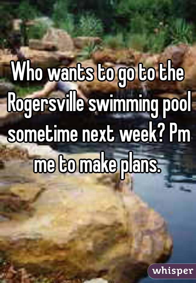 Who wants to go to the Rogersville swimming pool sometime next week? Pm me to make plans.
