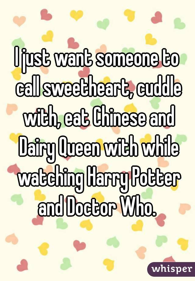 I just want someone to call sweetheart, cuddle with, eat Chinese and Dairy Queen with while watching Harry Potter and Doctor Who.