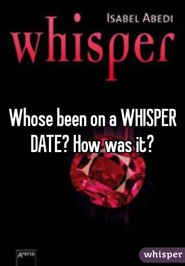 Whose been on a WHISPER DATE? How was it?