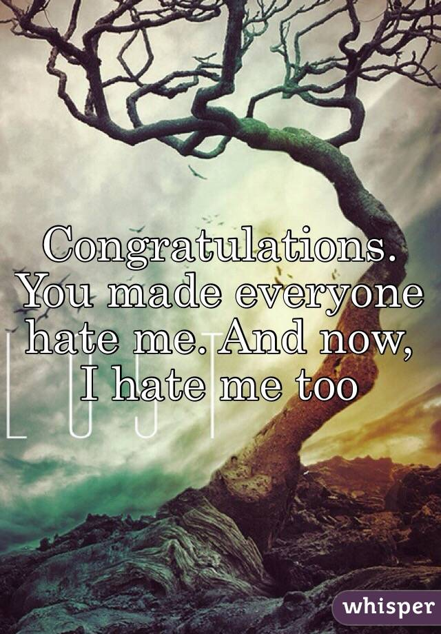 Congratulations. You made everyone hate me. And now, I hate me too