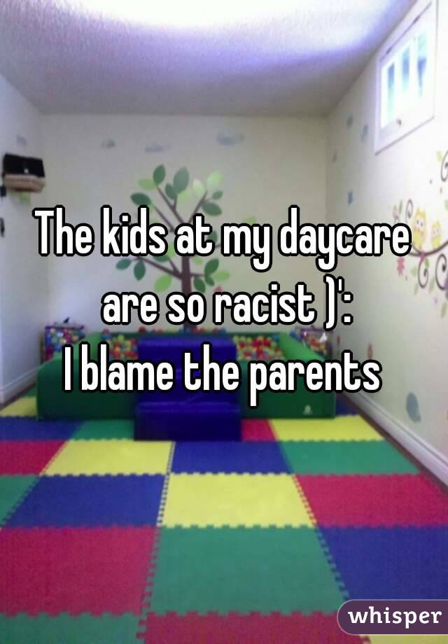 The kids at my daycare are so racist )': I blame the parents