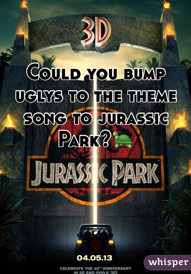 Could you bump uglys to the theme song to jurassic Park?🐢