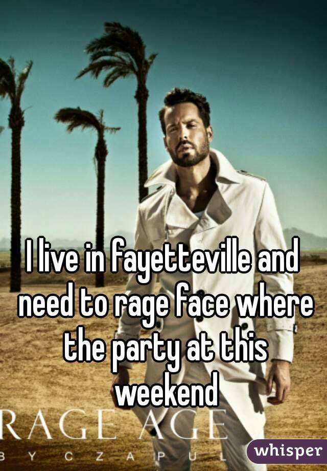 I live in fayetteville and need to rage face where the party at this weekend