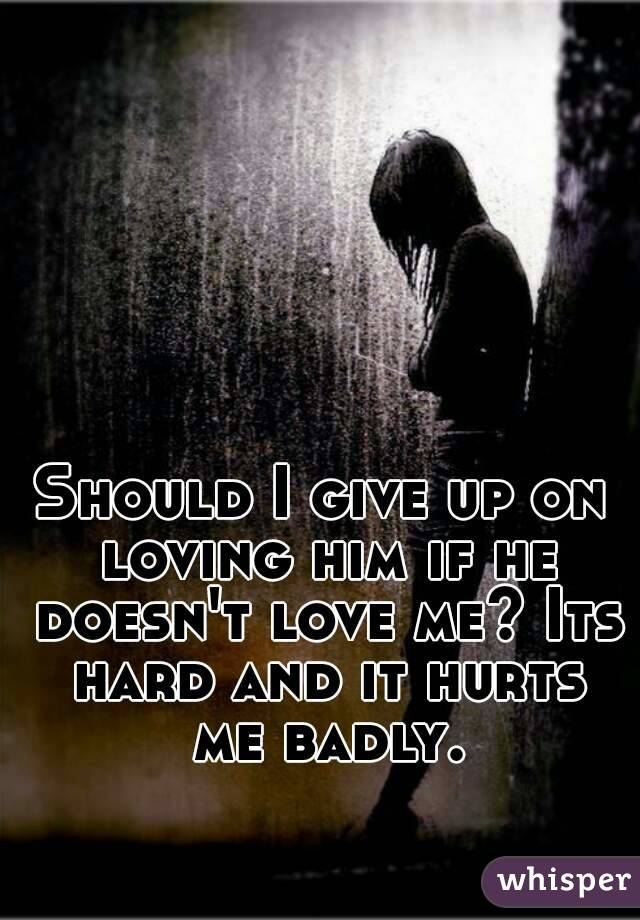 Should I give up on loving him if he doesn't love me? Its hard and it hurts me badly.