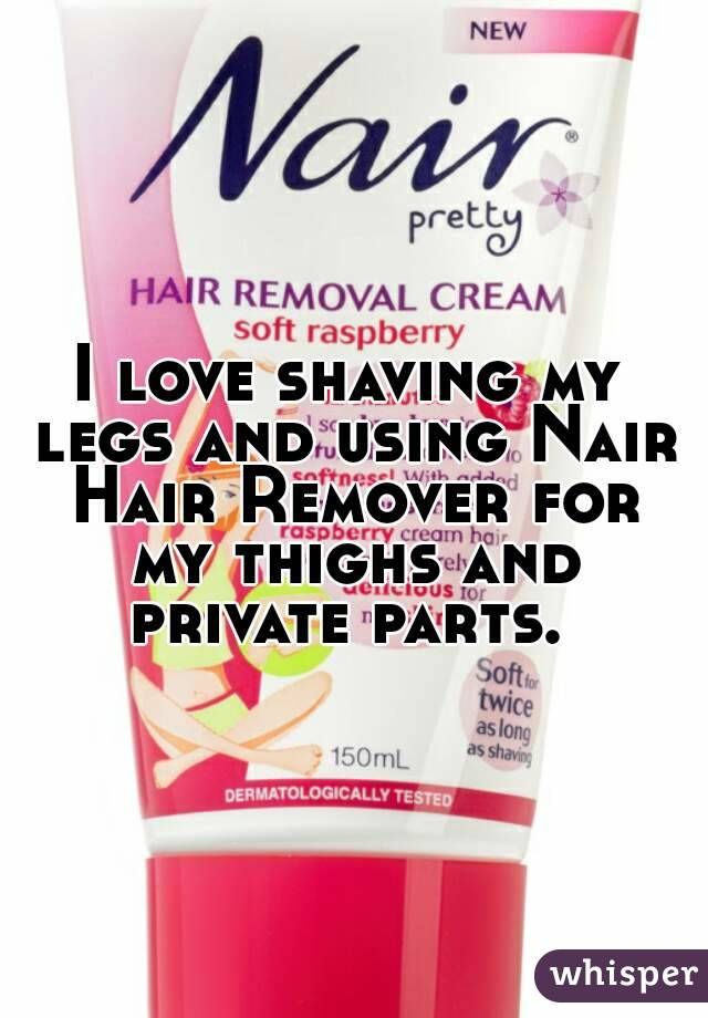 I love shaving my legs and using Nair Hair Remover for my thighs and private parts.