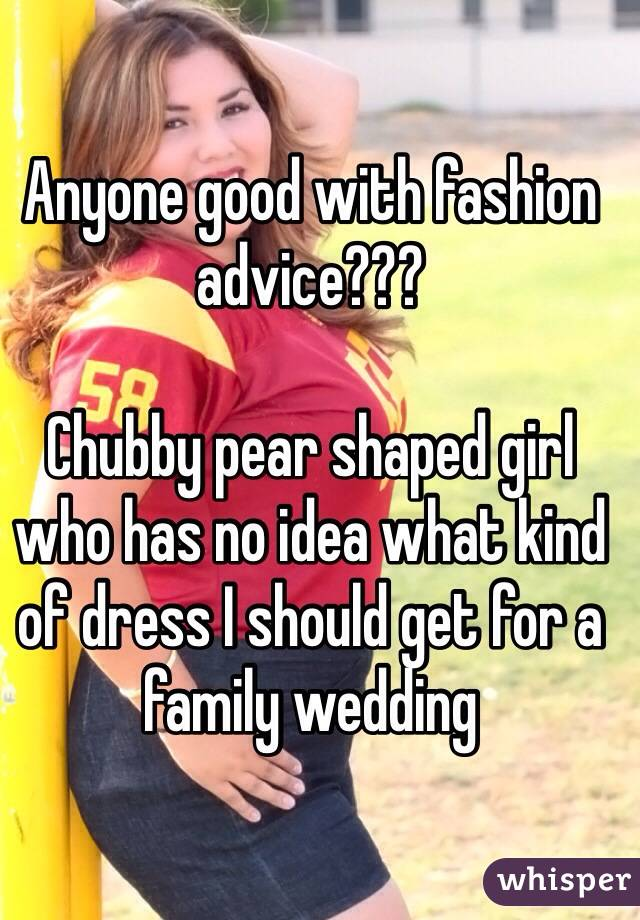 Anyone good with fashion advice???   Chubby pear shaped girl who has no idea what kind of dress I should get for a family wedding