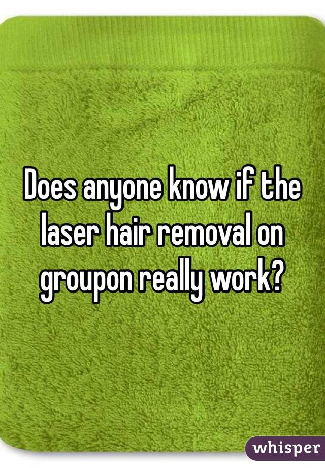 Does anyone know if the laser hair removal on groupon really work?