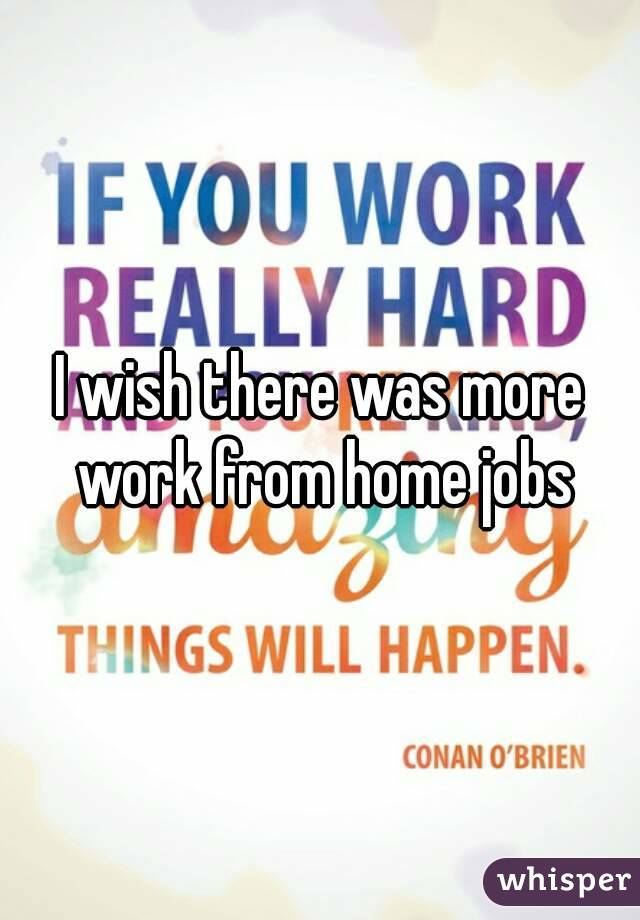 I wish there was more work from home jobs