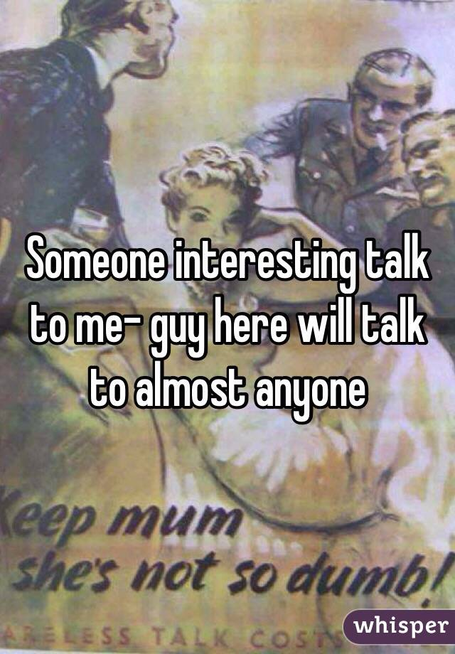 Someone interesting talk to me- guy here will talk to almost anyone
