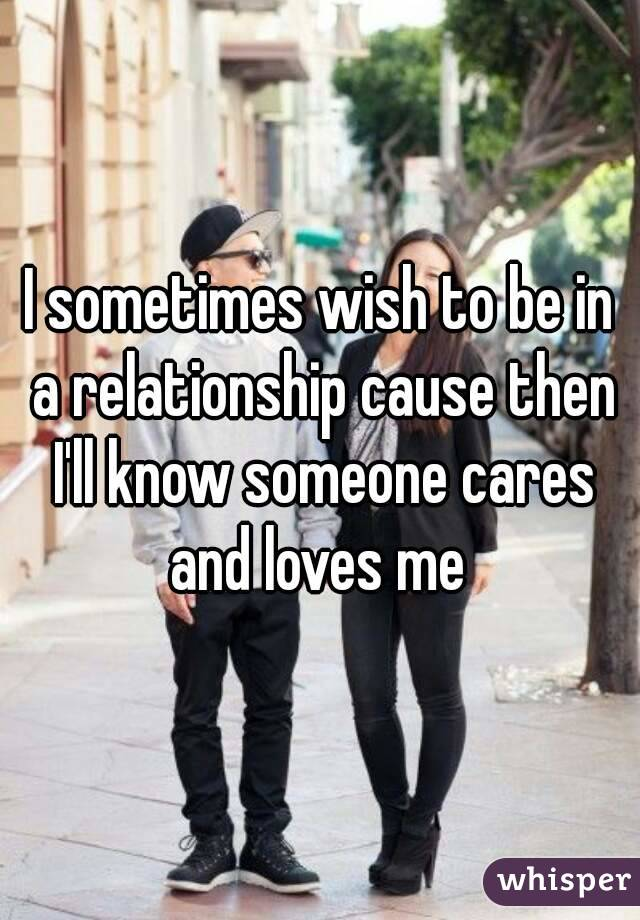 I sometimes wish to be in a relationship cause then I'll know someone cares and loves me
