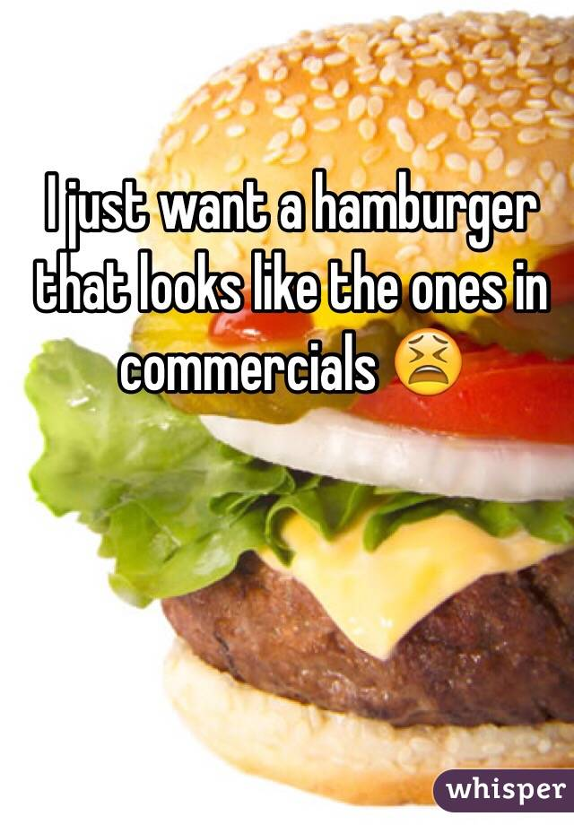 I just want a hamburger that looks like the ones in commercials 😫