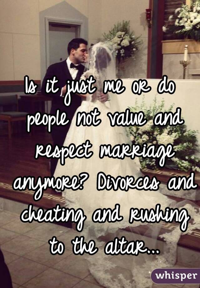 Is it just me or do people not value and respect marriage anymore? Divorces and cheating and rushing to the altar...