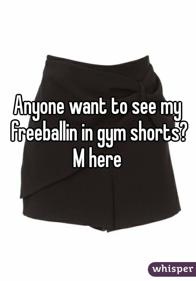 Anyone want to see my freeballin in gym shorts? M here