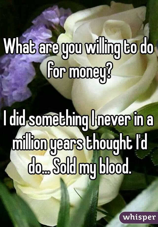 What are you willing to do for money?  I did something I never in a million years thought I'd do... Sold my blood.